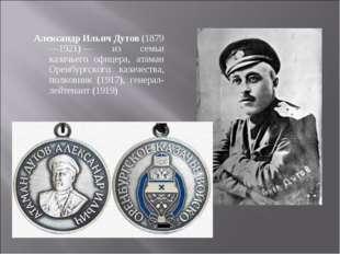 Александр Ильич Дутов (1879—1921)— из семьи казачьего офицера, атаман Оренбу