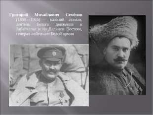 Григорий Михайлович Семёнов (1890—1946)— казачий атаман, деятель Белого движ