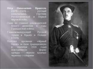 Пётр Николаевич Врангель (1878—1928)— русский военачальник, участник Русско-