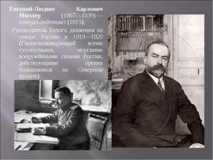 Евгений-Людвиг Карлович Миллер (1867—1939)— генерал-лейтенант (1915); Руково