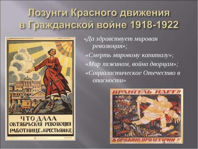 «Да здравствует мировая революция»; «Смерть мировому капиталу»; «Мир хижинам,...