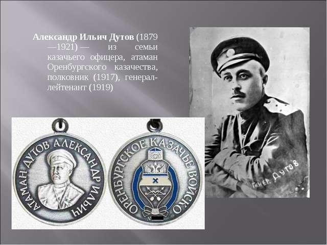 Александр Ильич Дутов (1879—1921)— из семьи казачьего офицера, атаман Оренбу...