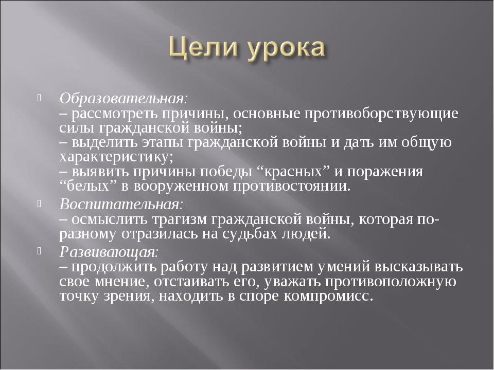 Образовательная: – рассмотреть причины, основные противоборствующие силы граж...