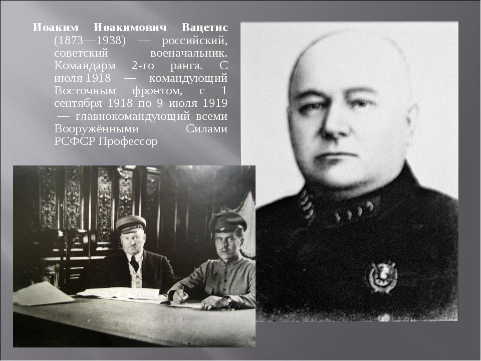 Иоаким Иоакимович Вацетис (1873—1938) — российский, советский военачальник. К...