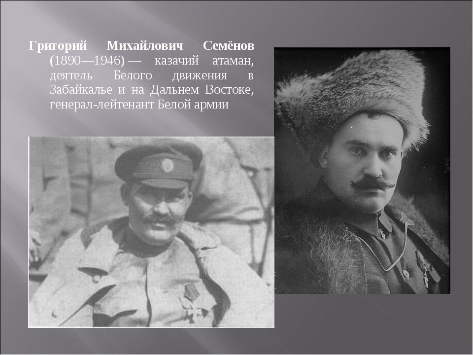 Григорий Михайлович Семёнов (1890—1946)— казачий атаман, деятель Белого движ...