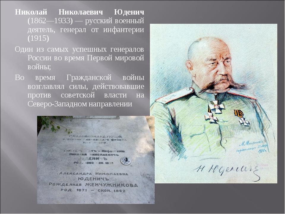 Николай Николаевич Юденич (1862—1933)— русский военный деятель, генерал от и...