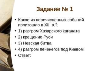 Задание № 1 Какое из перечисленных событий произошло в XIII в.? 1) разгром Ха