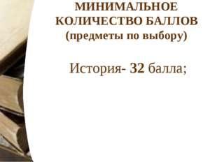 МИНИМАЛЬНОЕ КОЛИЧЕСТВО БАЛЛОВ (предметы по выбору) История- 32балла;