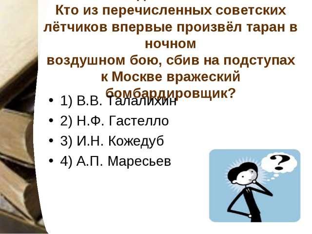 Задание № 15 Кто из перечисленных советских лётчиков впервые произвёл таран в...