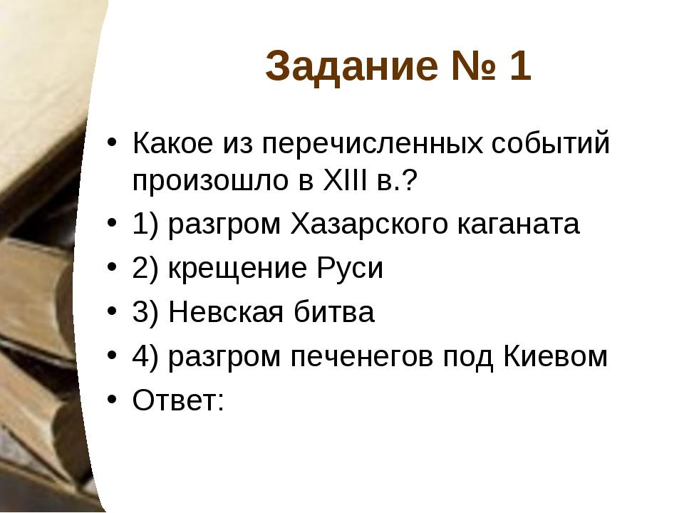 Задание № 1 Какое из перечисленных событий произошло в XIII в.? 1) разгром Ха...