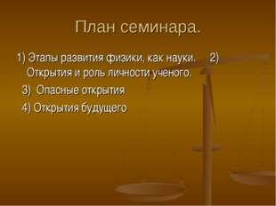 План семинара. 1) Этапы развития физики, как науки. 2) Открытия и роль личнос