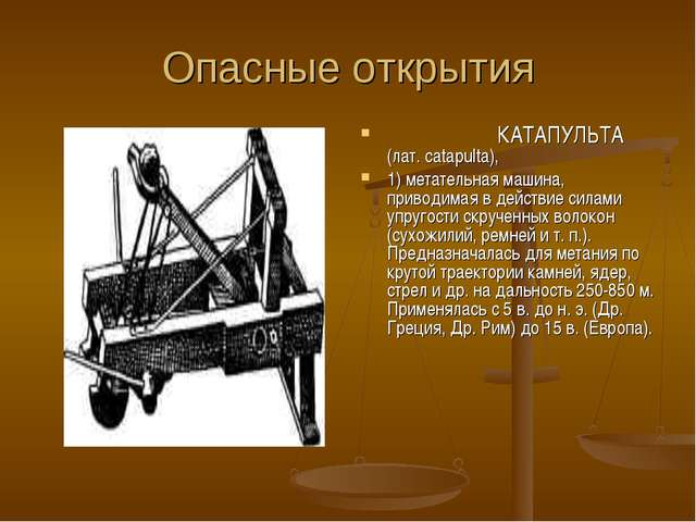 Опасные открытия КАТАПУЛЬТА (лат. catapulta), 1) метательная машина, приводим...