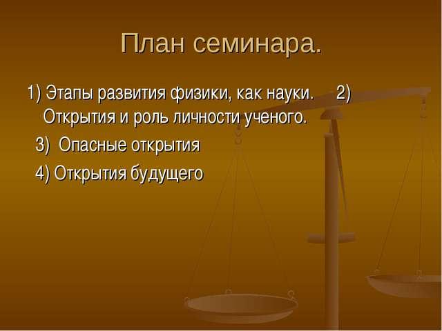 План семинара. 1) Этапы развития физики, как науки. 2) Открытия и роль личнос...