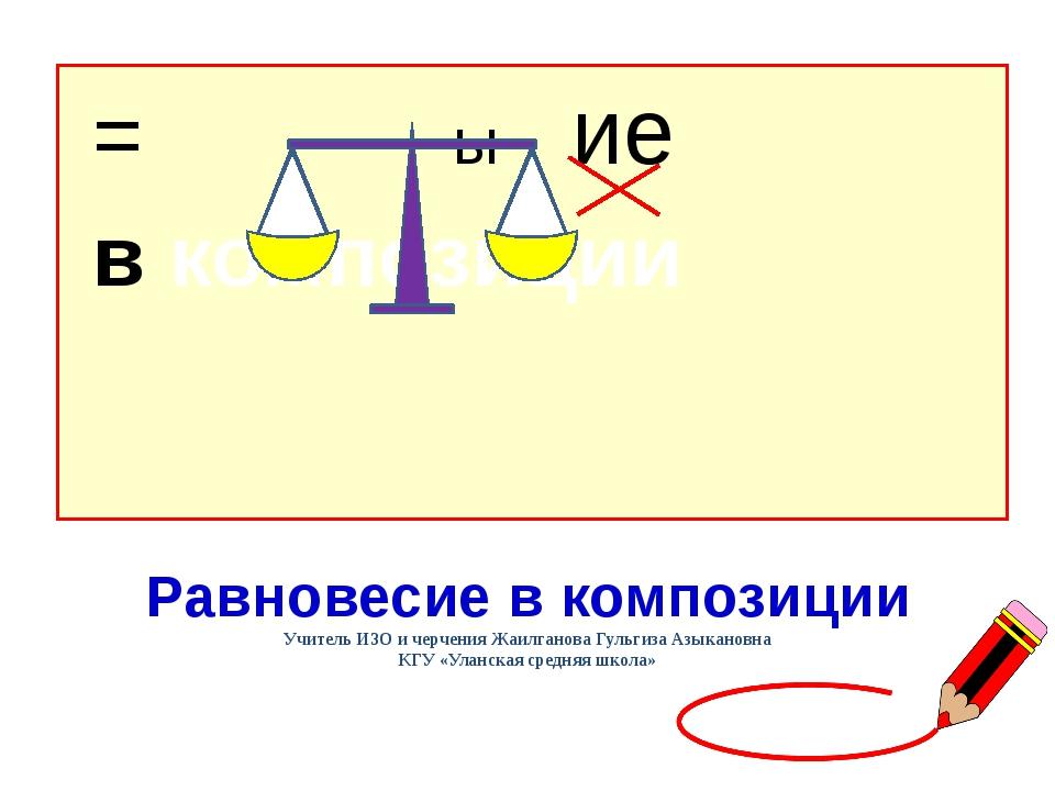= ы ие в композиции Равновесие в композиции Учитель ИЗО и черчения Жаилганов...