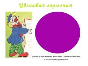 Цветовая гармония учитель ИЗО и черчения Жаилганова Гульгиза Азыкановна КГУ «