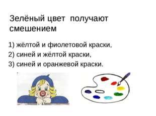 Зелёный цвет получают смешением 1) жёлтой и фиолетовой краски, 2) синей и жёл