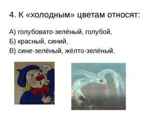 4. К «холодным» цветам относят: А) голубовато-зелёный, голубой, Б) красный, с