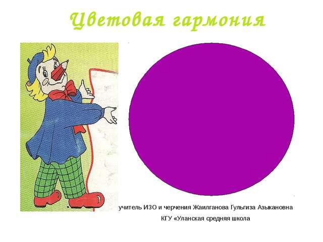 Цветовая гармония учитель ИЗО и черчения Жаилганова Гульгиза Азыкановна КГУ «...