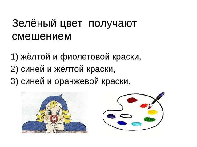 Зелёный цвет получают смешением 1) жёлтой и фиолетовой краски, 2) синей и жёл...