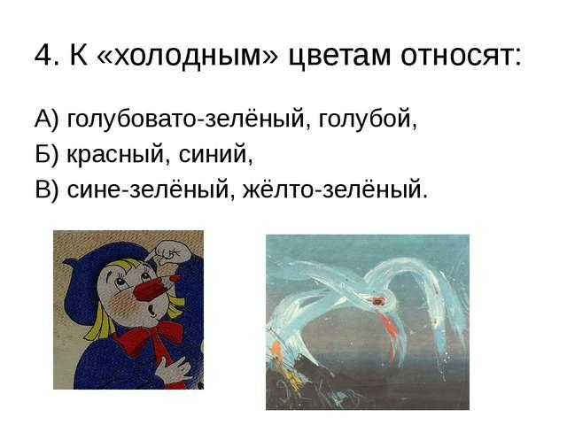 4. К «холодным» цветам относят: А) голубовато-зелёный, голубой, Б) красный, с...