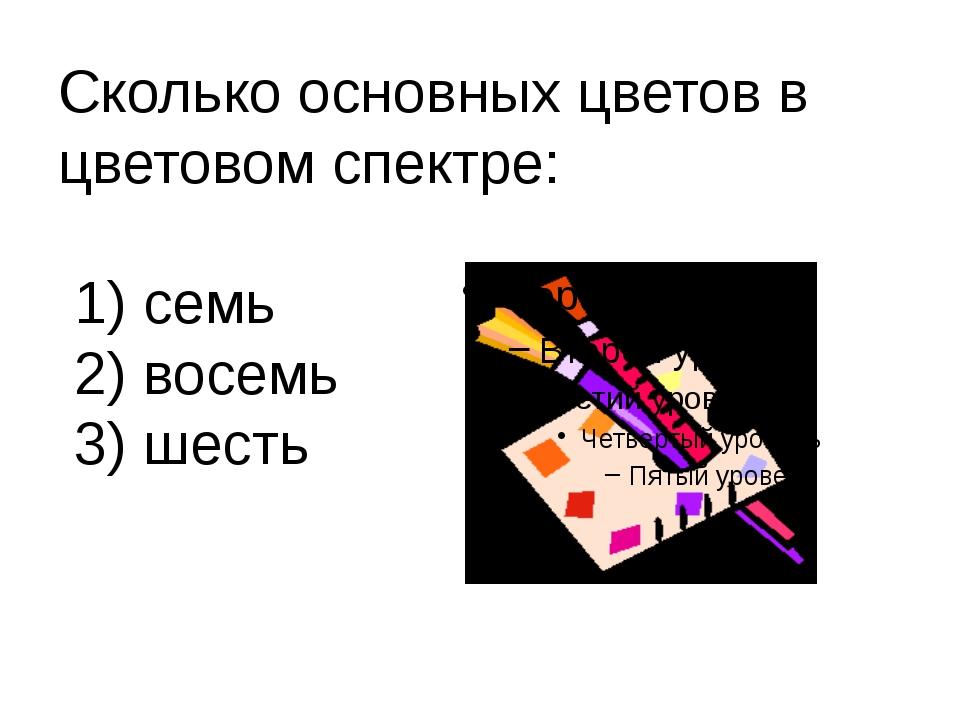 Сколько основных цветов в цветовом спектре: 1) семь 2) восемь 3) шесть