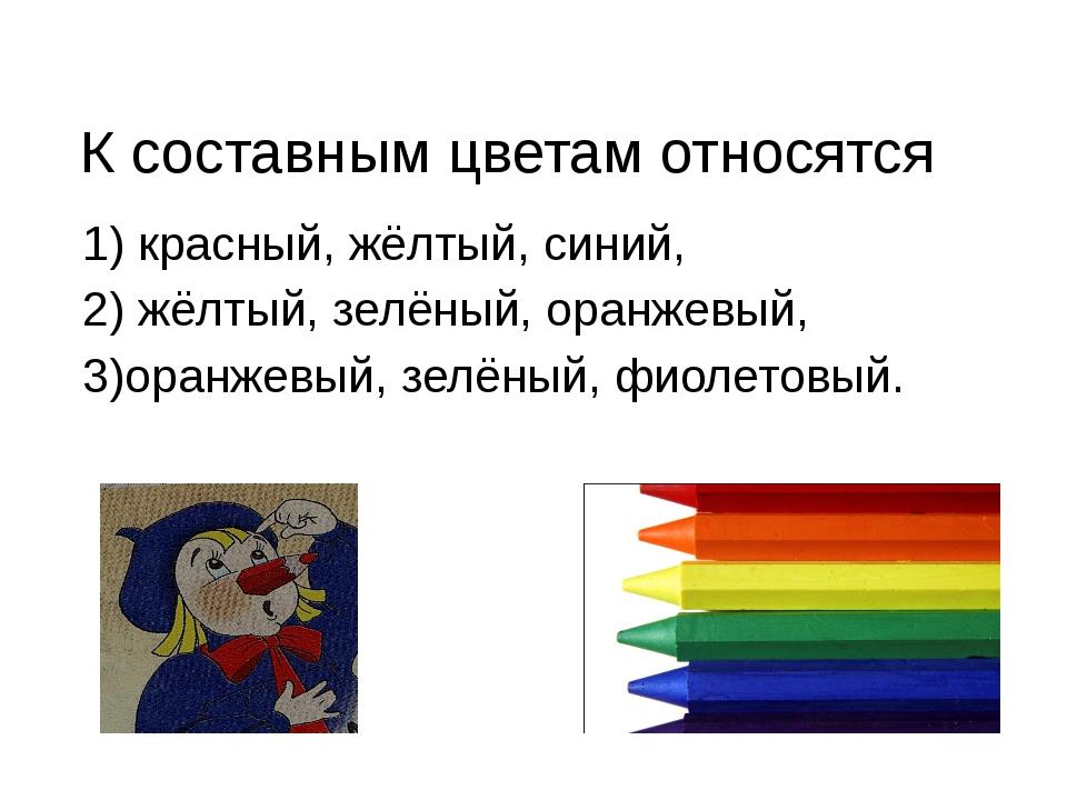 К составным цветам относятся 1) красный, жёлтый, синий, 2) жёлтый, зелёный,...