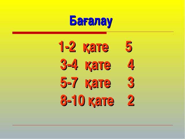 Бағалау 1-2 қате 5 3-4 қате 4 5-7 қате 3 8-10 қате 2