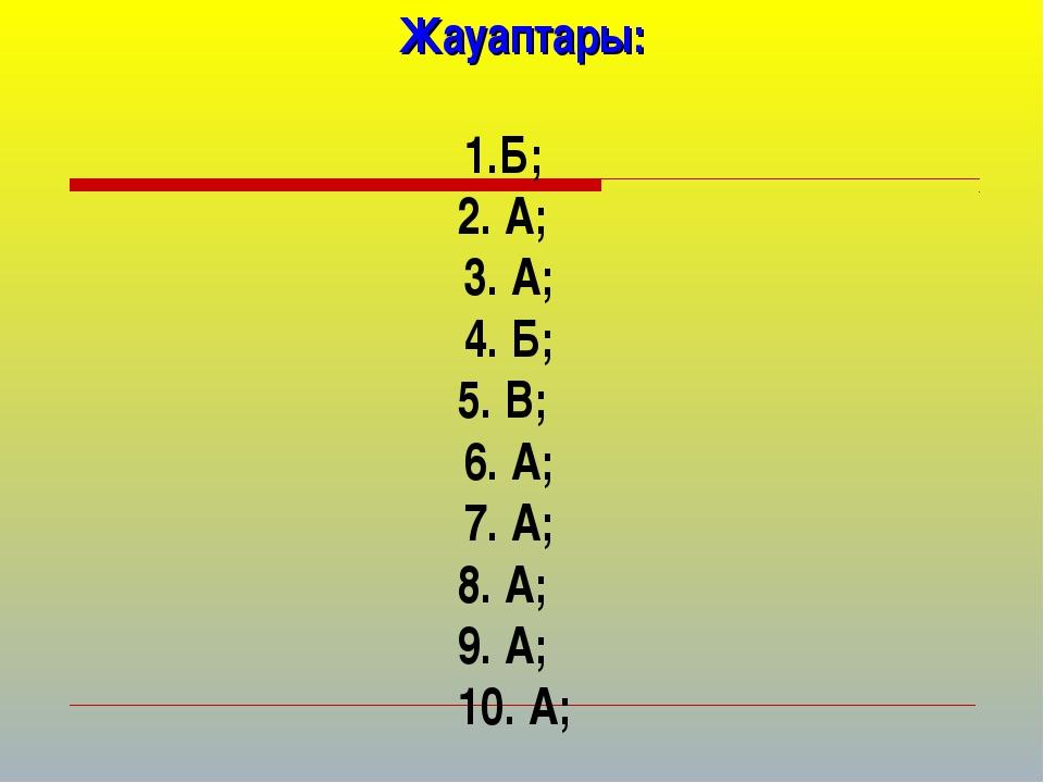 Жауаптары: 1.Б; 2. А; 3. А; 4. Б; 5. В; 6. А; 7. А; 8. А; 9. А; 10. А;