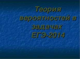 Теория вероятностей в задачах ЕГЭ-2014