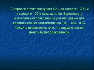 С первого станка поступает 40%, со второго – 30% и с третьего – 30% всех дет