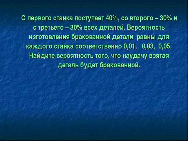 С первого станка поступает 40%, со второго – 30% и с третьего – 30% всех дет...