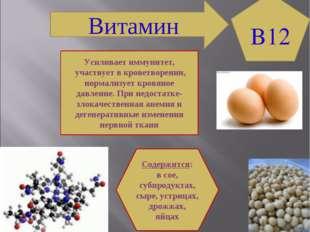 Витамин B12 Содержится: в сое, субпродуктах, сыре, устрицах, дрожжах, яйцах У