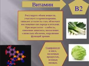 B2 Содержится: в мясе, молочных продуктах, зеленых овощах. Регулирует обмен в