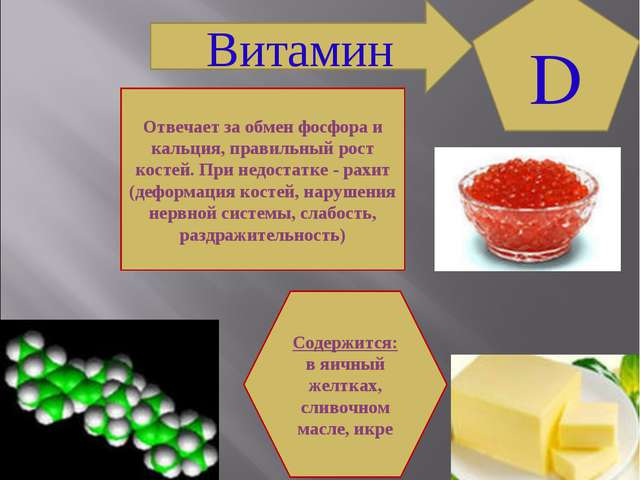 Витамин D Содержится: в яичный желтках, сливочном масле, икре Отвечает за обм...