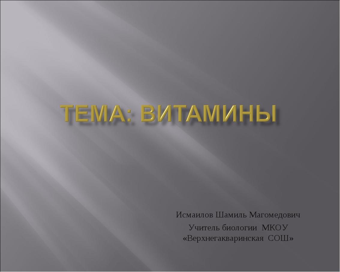 Исмаилов Шамиль Магомедович Учитель биологии МКОУ «Верхнегакваринская СОШ»