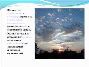 Облака́— взвешенные в атмосфере продукты конденсации водяного пара, видимые