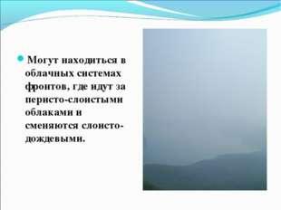 Могут находиться в облачных системах фронтов, где идут за перисто-слоистыми о
