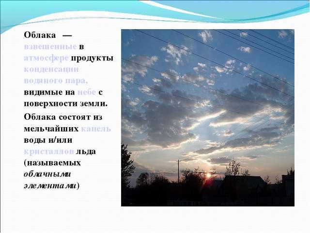 Облака́— взвешенные в атмосфере продукты конденсации водяного пара, видимые...