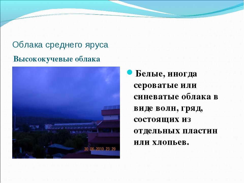 Облака среднего яруса Высококучевые облака Белые, иногда сероватые или синева...