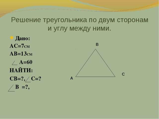 Решение треугольника по двум сторонам и углу между ними. Дано: АС=7СМ АВ=13СМ...