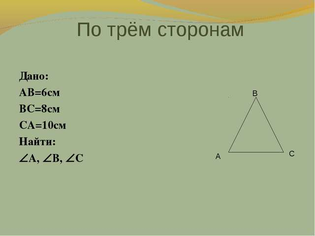 По трём сторонам Дано: AB=6cм BC=8cм CA=10cм Найти: A, B, C В А С