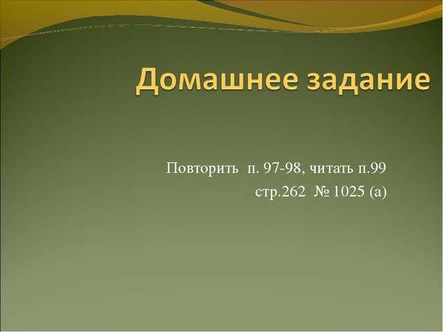 Повторить п. 97-98, читать п.99 стр.262 № 1025 (а)