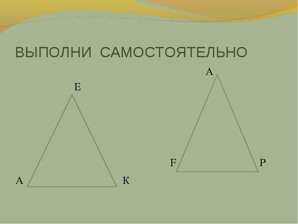 ВЫПОЛНИ САМОСТОЯТЕЛЬНО E А К А F Р