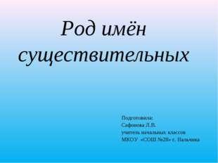 Род имён существительных Подготовила: Сафонова Л.В. учитель начальных классов