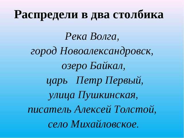 Распредели в два столбика Река Волга, город Новоалександровск, озеро Байкал,...
