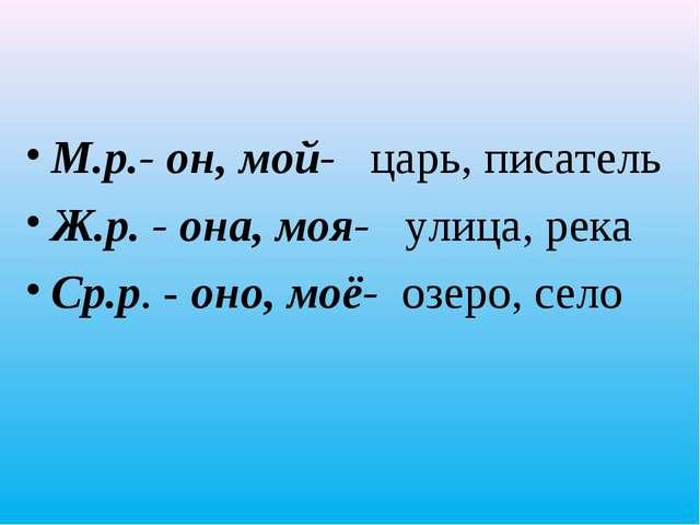 М.р.- он, мой- царь, писатель Ж.р. - она, моя- улица, река Ср.р. - оно, моё-...