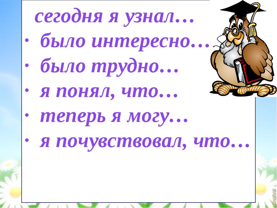 · сегодня я узнал… · было интересно… · было трудно… · я понял, что… · теперь...