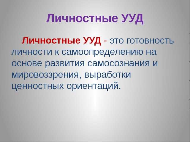 Личностные УУД Личностные УУД - это готовность личности к самоопределению на...
