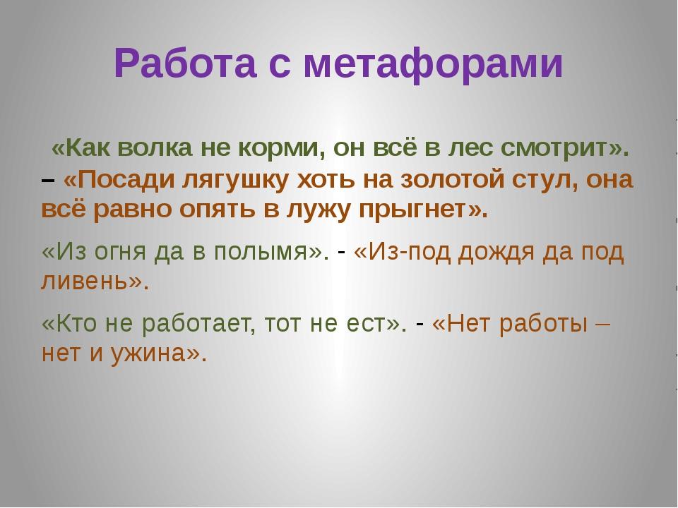 Работа с метафорами «Как волка не корми, он всё в лес смотрит». – «Посади ляг...