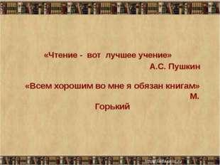 «Всем хорошим во мне я обязан книгам» М. Горький «Чтение - вот лучшее учение»